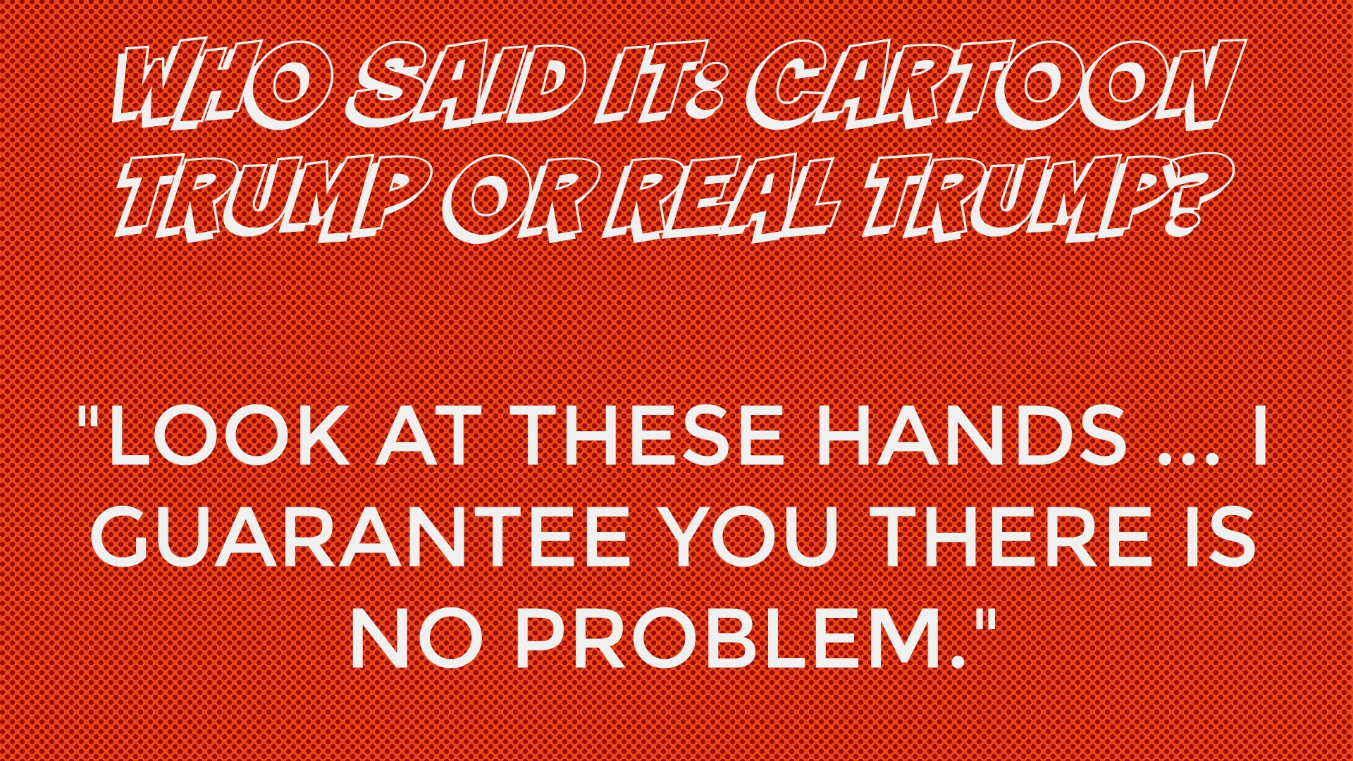 Who said it: Cartoon Trump or Real Trump?