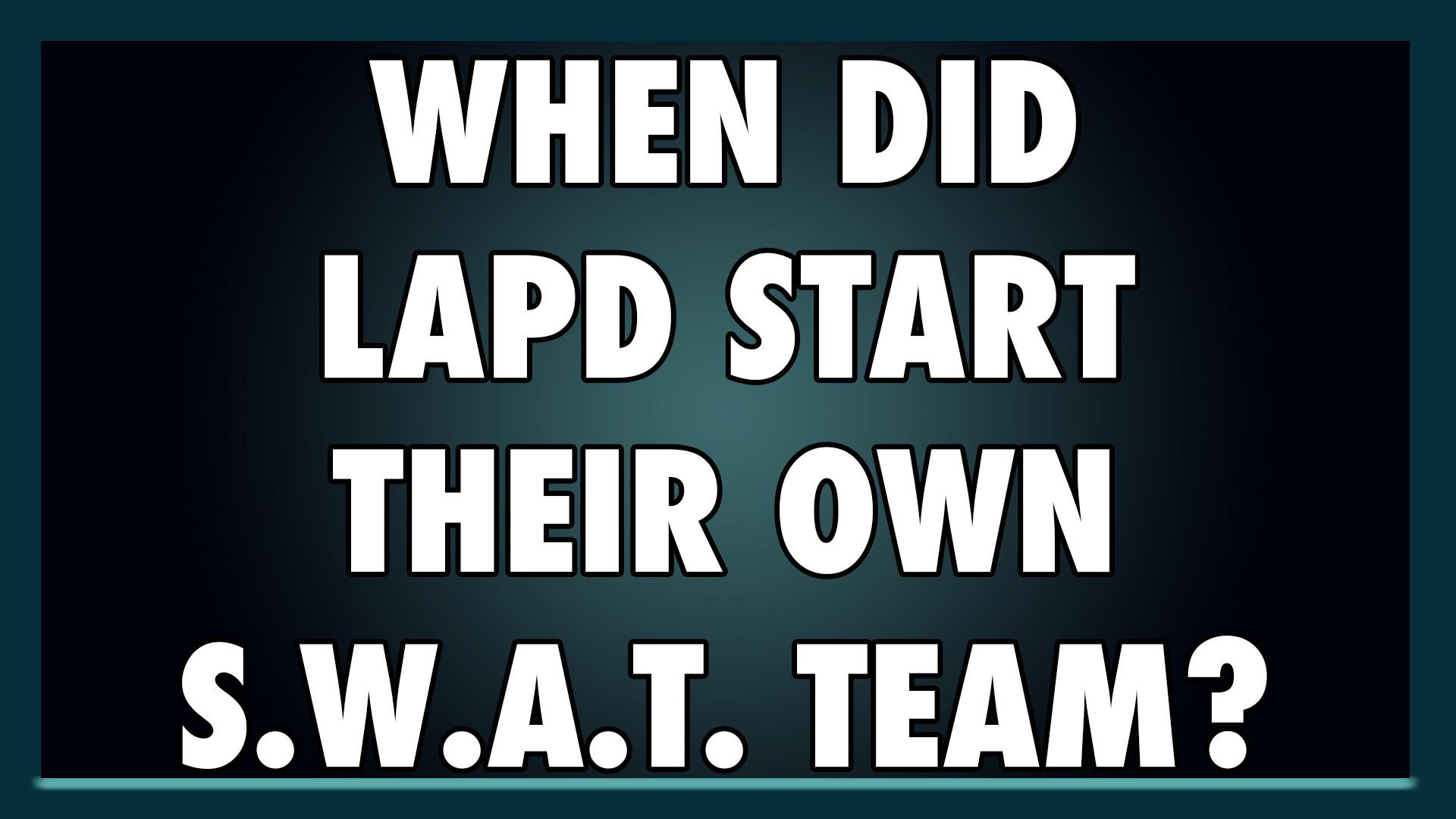 When did LAPD start their own S.W.A.T. team?