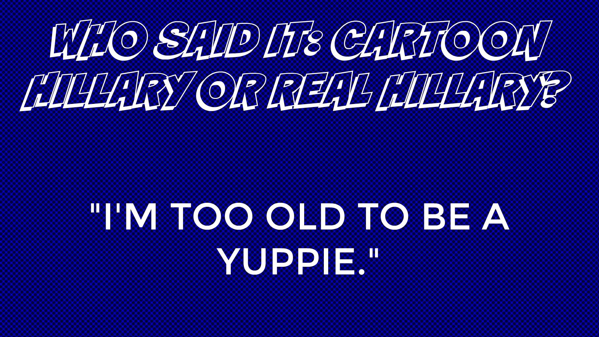 Who said it: Cartoon Hillary or Real Hillary?