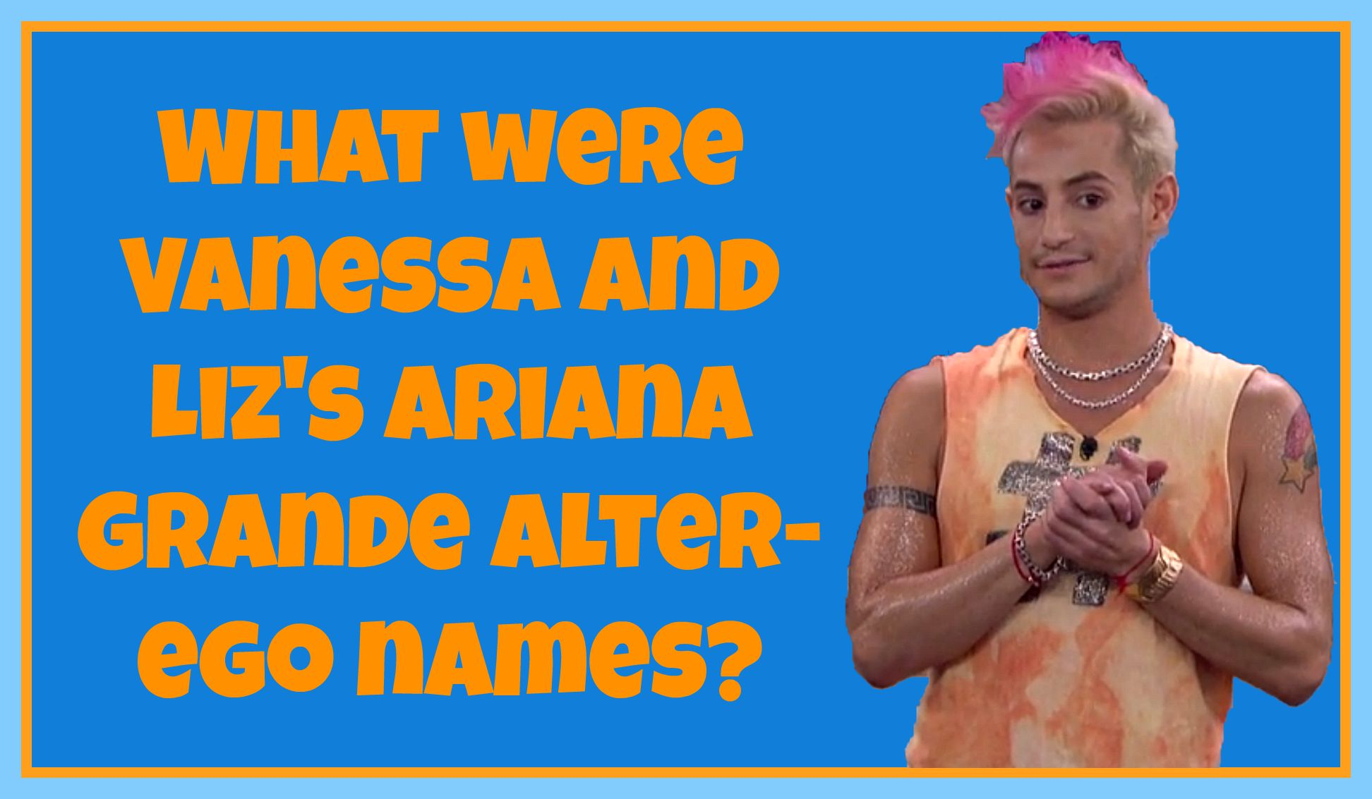 What were Vanessa and Liz's Ariana Grande alter-ego names?