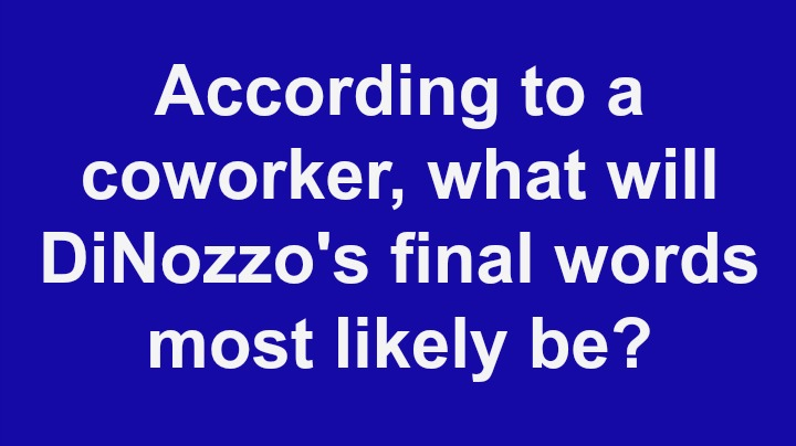 3. According to a co-worker, what will DiNozzo's final words most likely be?