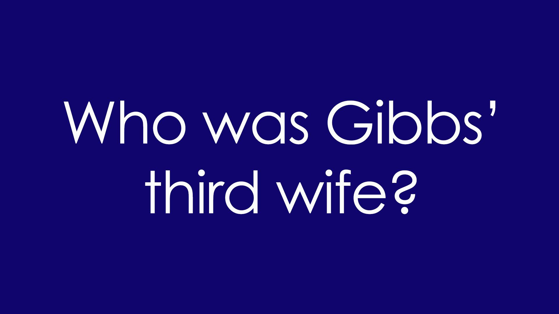 7. Who was Gibbs' third wife?