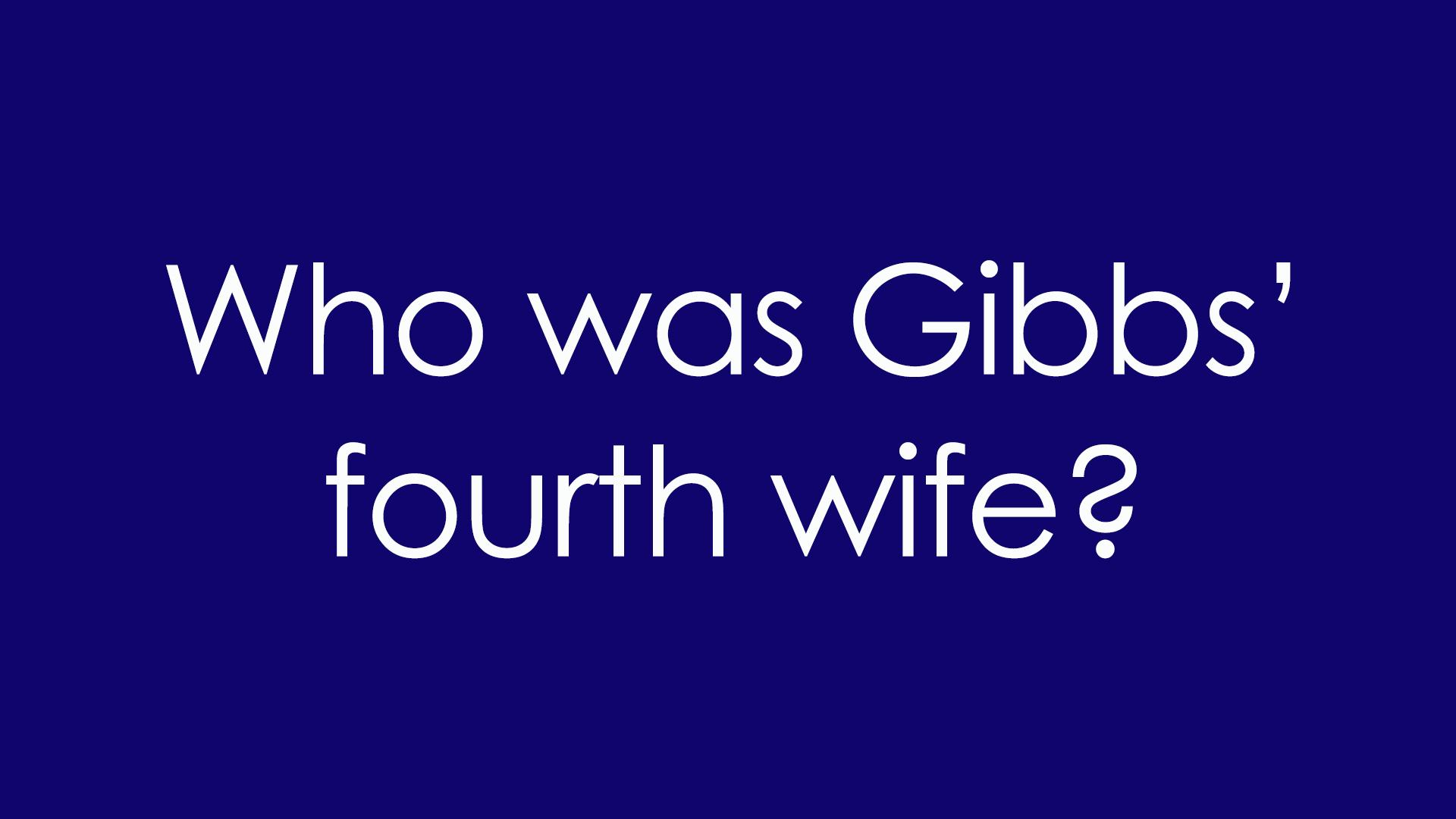 8. Who was Gibbs' fourth wife?