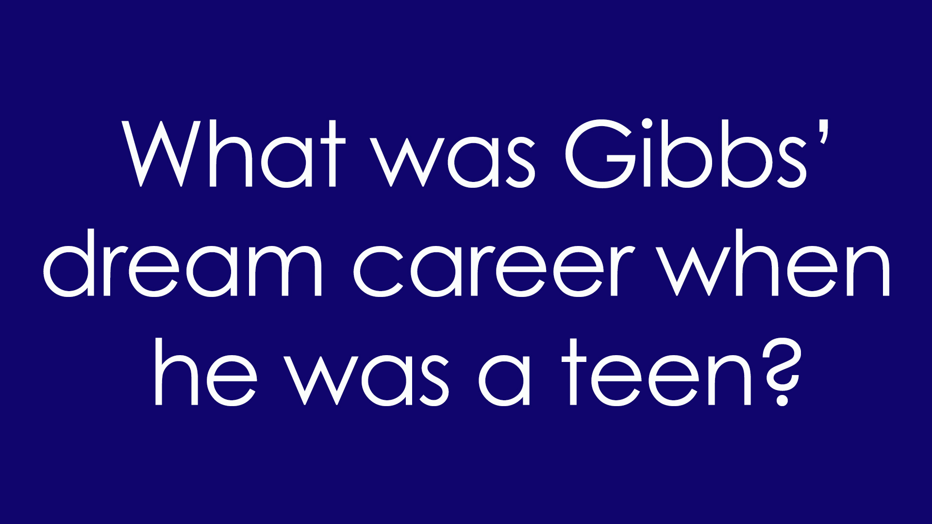 1. What was Gibbs' dream career when he was a teen?